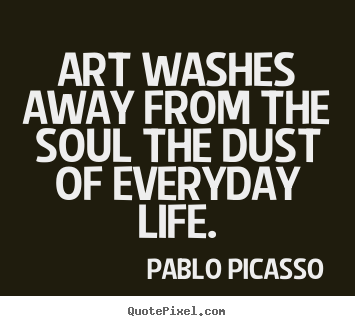 Life quotes - Art washes away from the soul the dust of everyday..