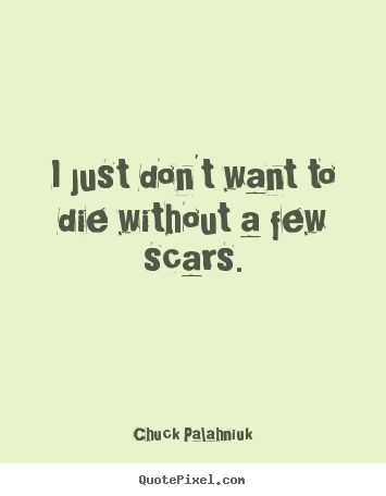 Quotes about life - I just don't want to die without a few scars.