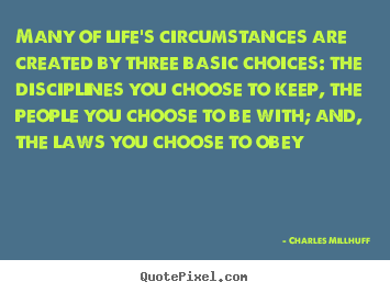 Life quotes - Many of life's circumstances are created by three basic choices:..