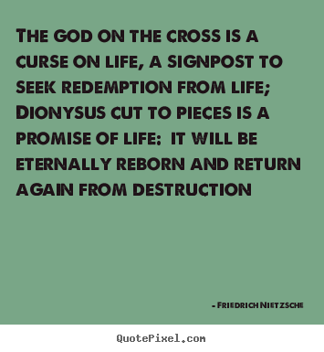 Life quotes - The god on the cross is a curse on life, a signpost to seek..