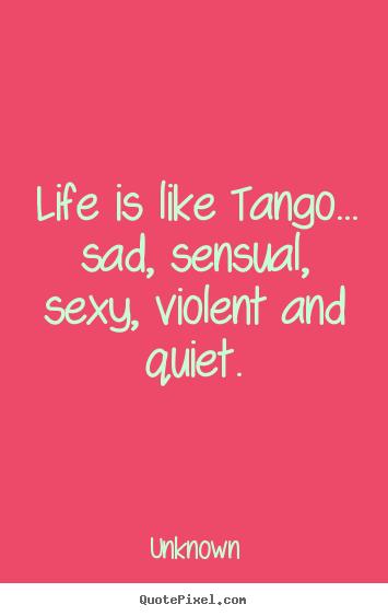 Life quotes - Life is like tango... sad, sensual, sexy, violent ...