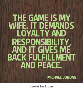Design your own picture quotes about life - The game is my wife. it demands loyalty and responsibility,..
