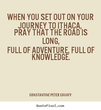 Design picture quotes about life - When you set out on your journey to ithaca, pray..
