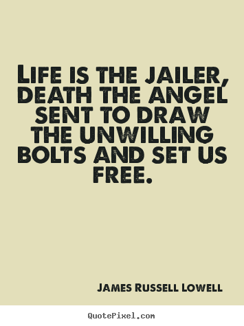 Life is the jailer, death the angel sent to draw.. James Russell Lowell great life quotes