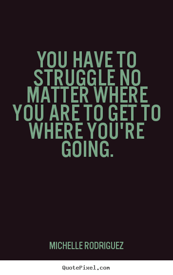 No Matter Where You Are Quotes: You Have To Struggle No Matter Where You Are