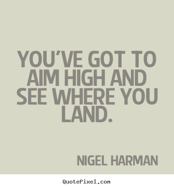 Life quotes - You've got to aim high and see where you land.