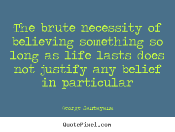 Design your own picture quotes about life - The brute necessity of believing something so..