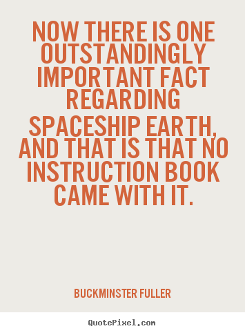 Now there is one outstandingly important fact regarding.. Buckminster Fuller greatest life quotes