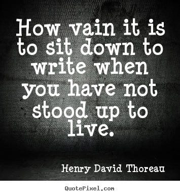 Henry David Thoreau poster quotes - How vain it is to sit down to write when you.. - Life quotes