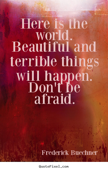 How to make picture quotes about life - Here is the world.  beautiful and terrible things will happen.  don't..