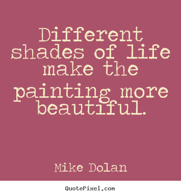 Design picture quote about life - Different shades of life make the painting more beautiful.