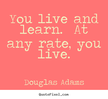 You live and learn.  at any rate, you live. Douglas Adams top life quote