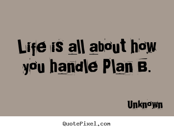 Quotes about life - Life is all about how you handle plan b.
