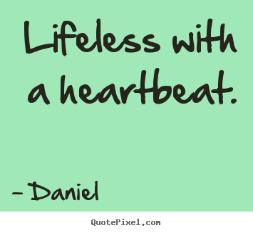 Life quotes - Lifeless with a heartbeat.