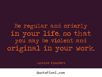 Quotes about life - Be regular and orderly in your life, so that you..