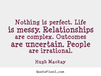 Nothing is perfect. life is messy. relationships are complex. outcomes.. Hugh Mackay greatest life quotes