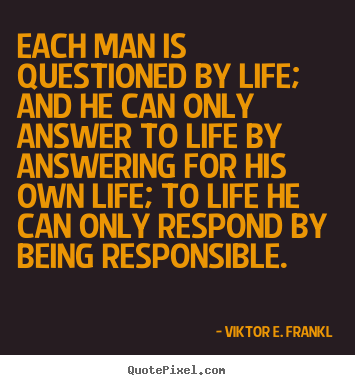 Quote about life - Each man is questioned by life; and he can only answer..