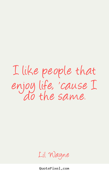 I like people that enjoy life, 'cause i do the same. Lil Wayne  life quote