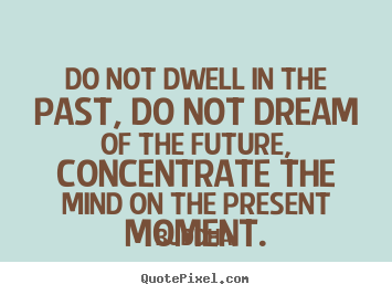 Quote about life - Do not dwell in the past, do not dream of the future, concentrate..