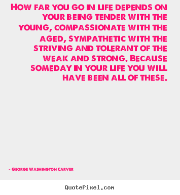 Life quote - How far you go in life depends on your being tender with the young, compassionate..