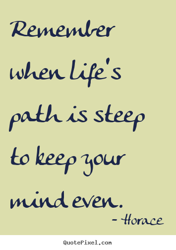 Life quotes - Remember when life's path is steep to keep your..