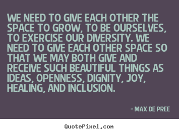 We need to give each other the space to grow, to be   Max De