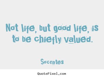 Make custom picture quotes about life - Not life, but good life, is to be chiefly valued.
