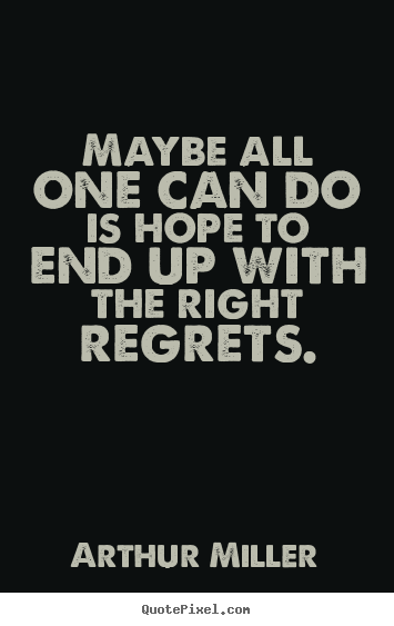 Life quotes - Maybe all one can do is hope to end up with the right regrets.