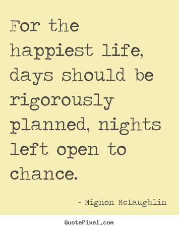 Life quotes - For the happiest life, days should be rigorously..