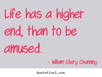 Life quotes - Life has a higher end, than to be amused.