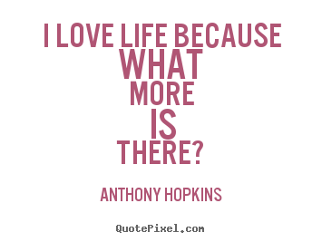 How to design picture quotes about life - I love life because what more is there?