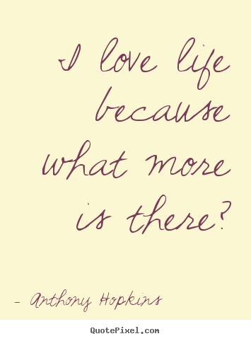 Life quote - I love life because what more is there?