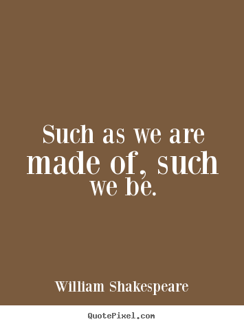 William Shakespeare picture quotes - Such as we are made of, such we be. - Life quote