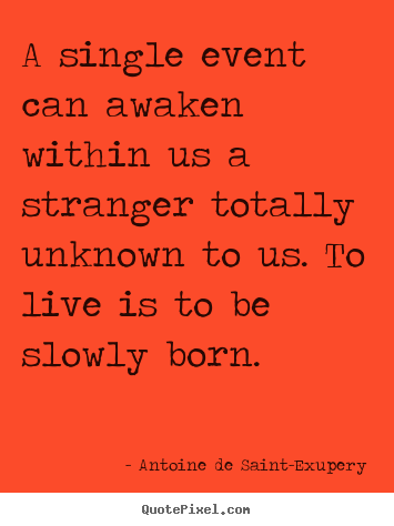 A single event can awaken within us a stranger totally unknown.. Antoine De Saint-Exupery  life sayings
