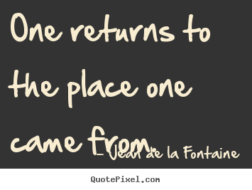 Jean De La Fontaine picture quotes - One returns to the place one came from. - Life quote