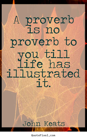 Life quotes - A proverb is no proverb to you till life has illustrated..