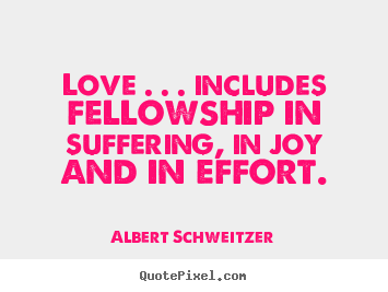 Love . . . includes fellowship in suffering, in joy and in effort. Albert Schweitzer good life quotes