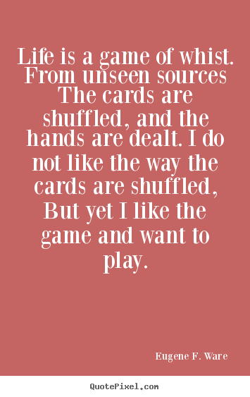 Life is a game of whist. from unseen sources the cards are.. Eugene F. Ware best life quotes