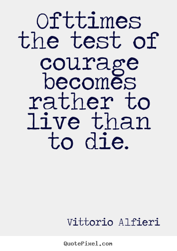 Ofttimes the test of courage becomes rather to live than to die. Vittorio Alfieri best life quotes