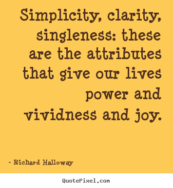 Simplicity, clarity, singleness: these are the attributes.. Richard Halloway  life quotes