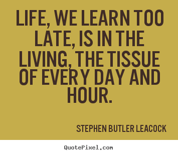 Create picture quotes about life - Life, we learn too late, is in the living, the tissue of every day and..
