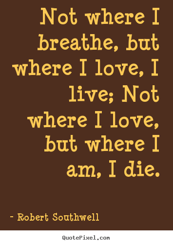 Quotes about life - Not where i breathe, but where i love, i live; not where i love,..