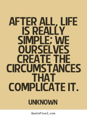 Quote about life - After all, life is really simple; we ourselves..