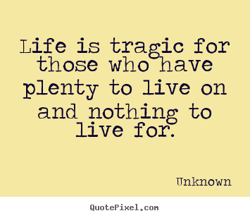 Life quote - Life is tragic for those who have plenty to live on and nothing to..