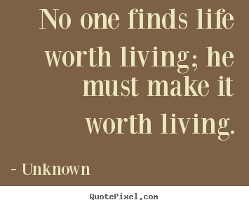 Quote about life - No one finds life worth living; he must make it..