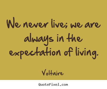 Sayings about life - We never live; we are always in the expectation of living.