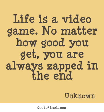 Quotes about life - Life is a video game. no matter how good you get, you are always..