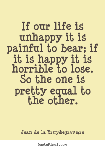Jean De La Bruyère picture quotes - If our life is unhappy it is painful to bear; if it is happy.. - Life quotes