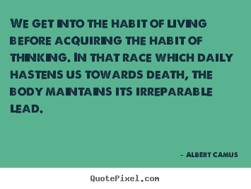 Quote about life - We get into the habit of living before acquiring the habit..