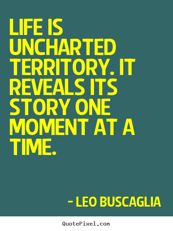 Life sayings - Life is uncharted territory. it reveals its story one moment at a..